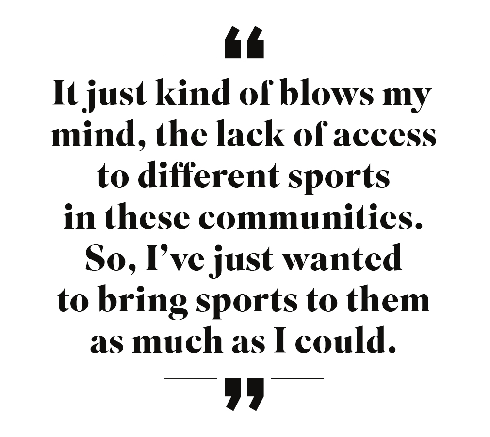 It just kind of blows my mind, the lack of access to different sports in these communities. So, I've just wanted to bring sports to them as much as I could.