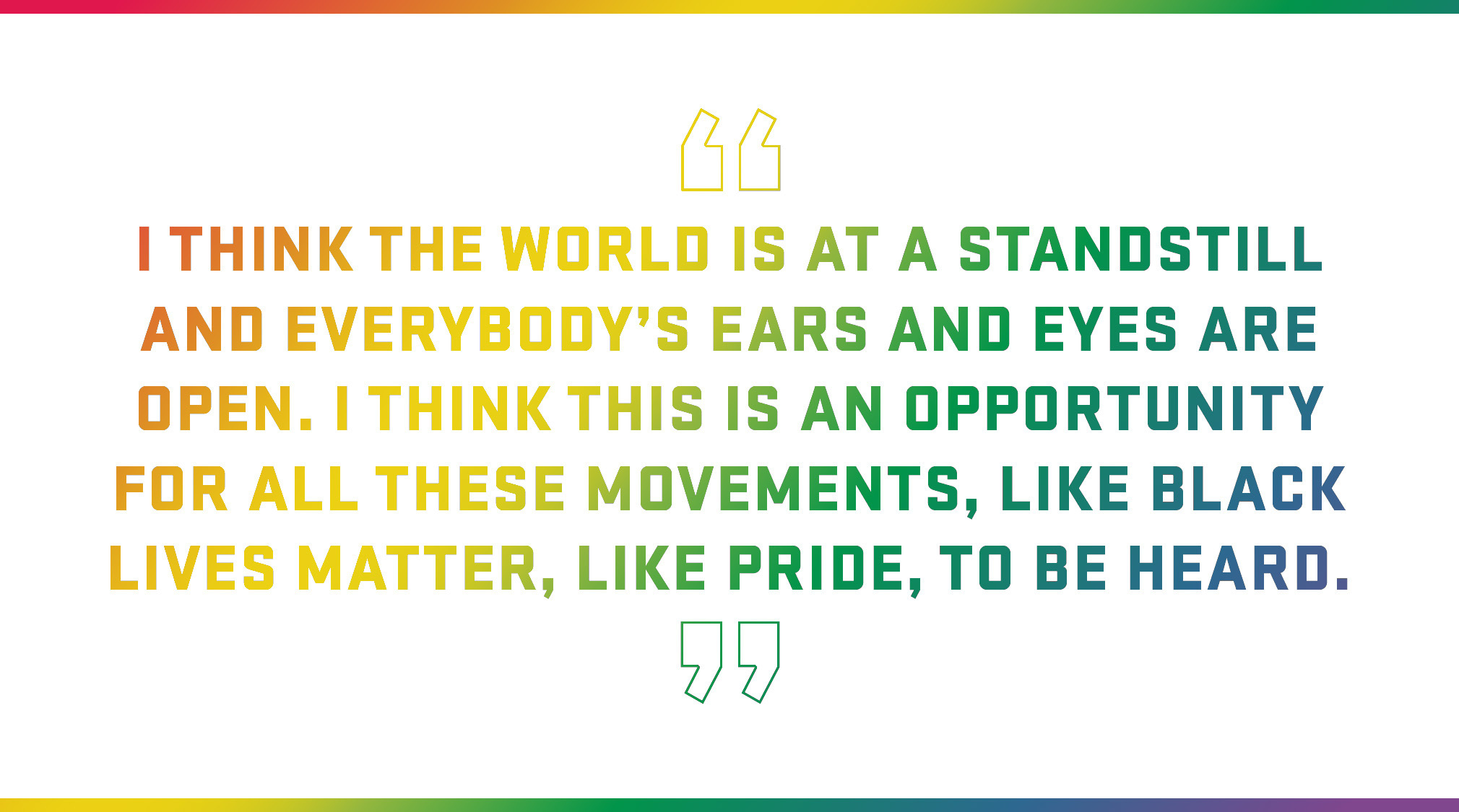 Block Quote: I think the world is at a standstill and everybody's ears and eyes are open. I think this is an opportunity for all these movements, like Black Lives Matter, like Pride, to be heard.