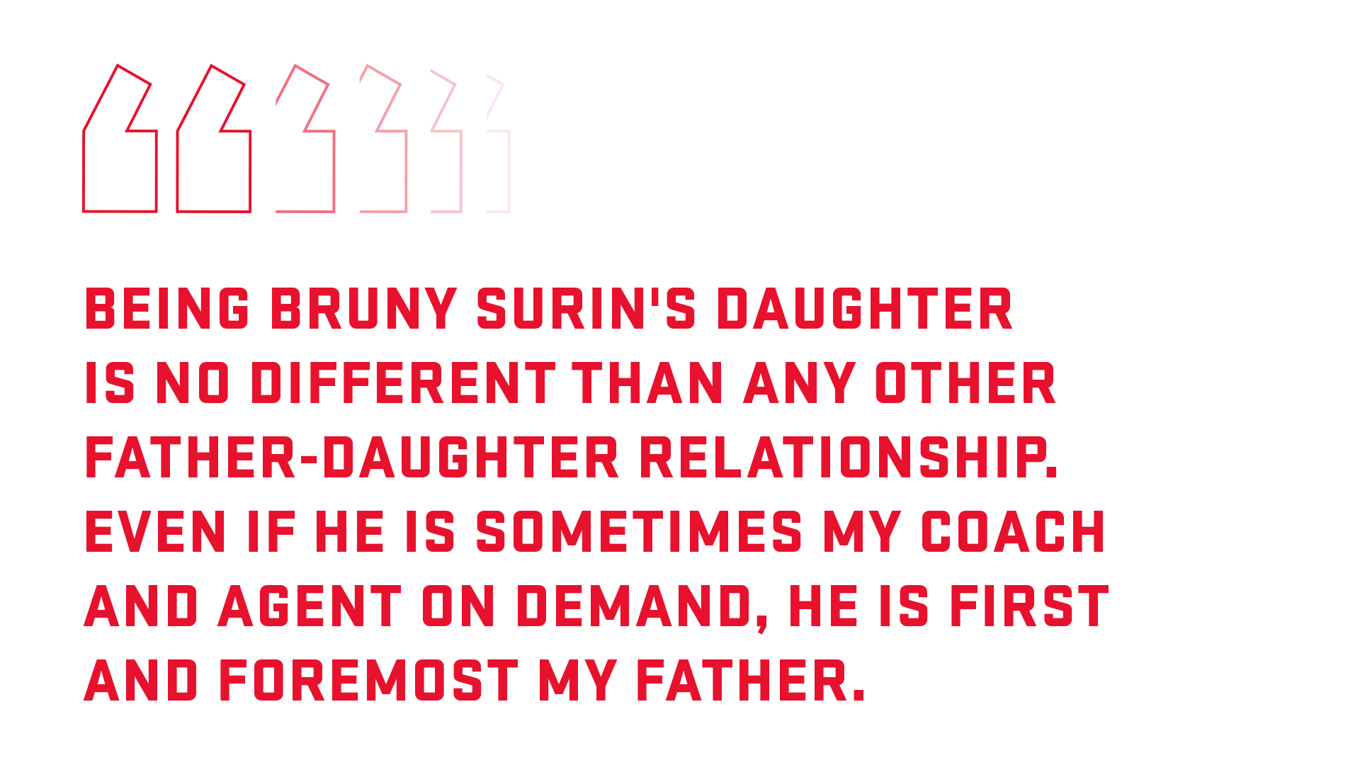 Graphic with a quote: Being Bruny Surin's daughter is no different than any father-daughter relationship. Even though he is sometimes a coach and an agent on-demand, above all he's my father.