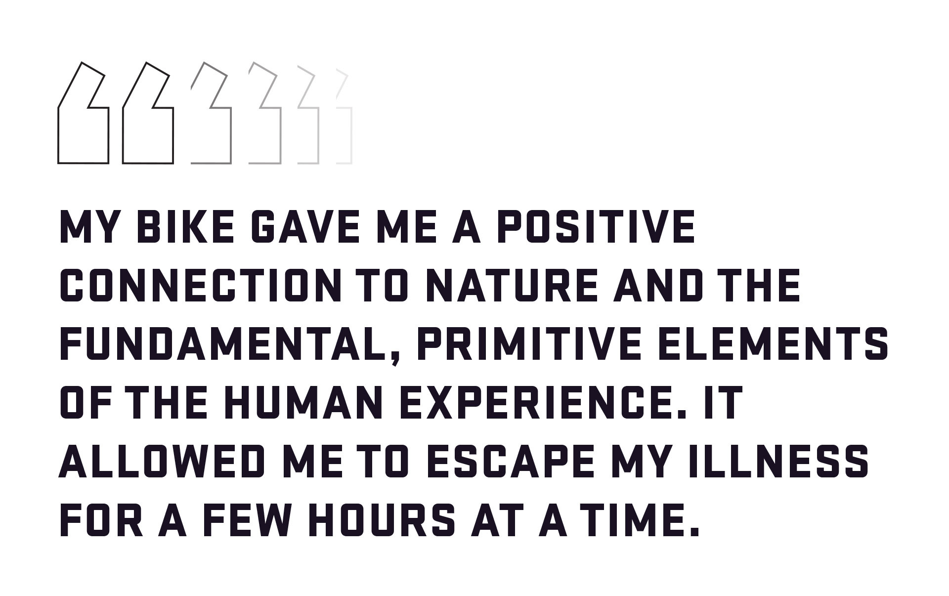 Block quote: My bike gave me a positive connection to nature and the fundamental, primitive elements of the human experience. It allowed me to escape my illness for a few hours at a time.